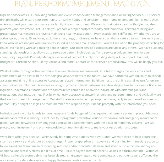 PLAN, PERFORM, IMPLEMENT, MAINTAIN  Ingleside Associates, LLC, providing custom and exclusive Association Management and Consulting Services.  Our service first philosphy will ensure your community is healthy, happy and consistent.  Your home or condominium is more than where you rest your head and raise your family, it is an investment.  We want to maintain a healthy lifestyle that also protects your investment.  Let us help you prepare a proper budget for today and tomorrow.  Forward thinking and preventative maintenance are keys to mainting a healthy association.  Every association is different.  Whether you are an active, quiet, private, 55 and over, exclusive, small, large, or diverse; we have a plan that is catered to you.  We want you to know who we are not just what are voices sound like or our email addresses.  You will see us on the property inspecting for issues, over seeing work and making people happy.  Our client service associates are unlike any others.  We have built long standing relationships that allows us to serve you better.  Ingleside's staff and service providers are here for your community.  Ingleside Property Managers serve all of Fairfield County.  Including Westport, Southport, Trumbull, Bridgeport, Fairfield, Shelton, Derby, Ansonia and more.  Contact us for a service proposal now.  You will be happy you did.  We do it better through active communication and financial management.  Our team merges the work ethics and commitment of the past with the technological advancements of the future.  We have partnered with Buildium to provide accurate, real-time online access to Association related information.  Buildium hosts the online portal we use for online communications.  Our team is always evolving to provide optimal performance while staying true to our service first core. Ingleside understands Associations are communities comprised of diverse individuals with different goals and expectations that must be met.  Flexibility, honesty, accuracy, teamwork, understanding, commitment and availability are the keys to successful management.  Our staff is always available to pick-up the phone, reply to your email, or meet in person.  Day or night an Ingleside team member can respond to your needs promptly with the information you need.  Ingleside works with its boards to have necessary funds budgeted for adequate maintenance plans in place.  Adequate maintenance will save money.  It includes four programs: preventive, routine, responsive and emergency maintenance plans.  We look forward to providing your association board members with the peace of mind they deserve.  We will protect your investment and promote positive community relations to make your Association a success..  We're here when you need us.  When Sandy hit, some Associations were evacuated, we were there to help before the storm as a service and without an extra charge.  Proper preparedness in advance and planning for immediate action to follow saved our team time in responding, reduced and/or prevented damage and saved our clients time, money and additional unnecessary stress in a difficult time.   I like to say we created peaceful Oasis's in a turbulent time.  Within 24 - 48 hours after the storm debris has been cleared, emergency repairs were complete and our clients were afforded the opportunity to celebrate a safe and happy Halloween celebration on the 31st.